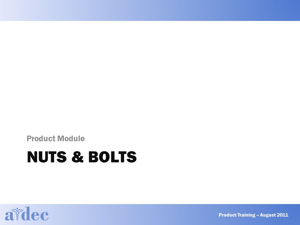 NUTS & BOLTS Product Module Product Training – August 2011