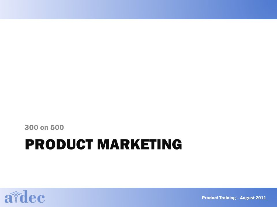 PRODUCT MARKETING 300 on 500 Product Training – August 2011