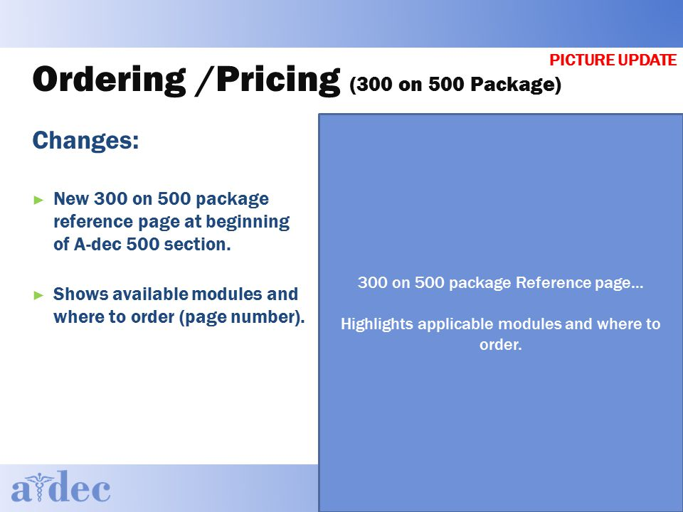 Ordering /Pricing (300 on 500 Package) Changes: ► New 300 on 500 package reference page at beginning of A-dec 500 section.