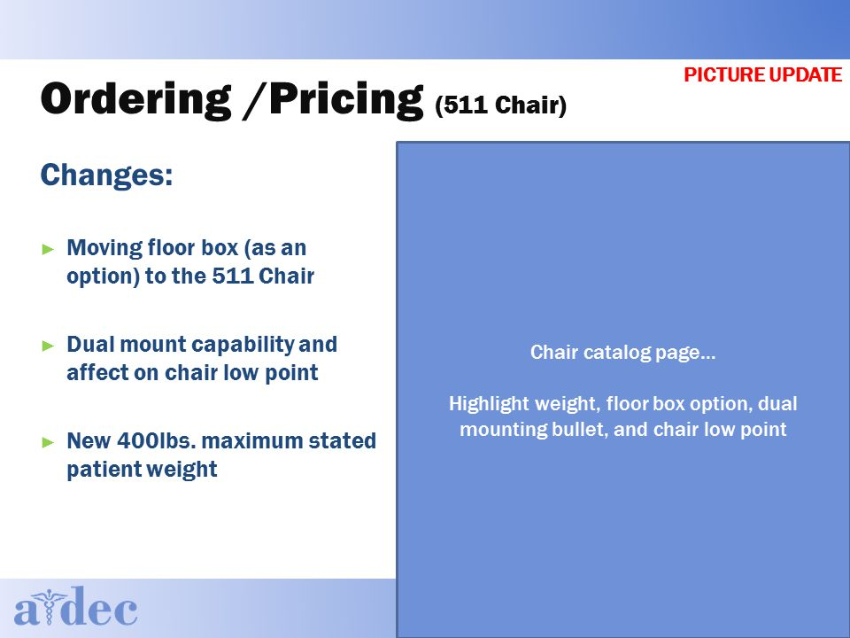 Ordering /Pricing (511 Chair) Changes: ► Moving floor box (as an option) to the 511 Chair ► Dual mount capability and affect on chair low point ► New 400lbs.