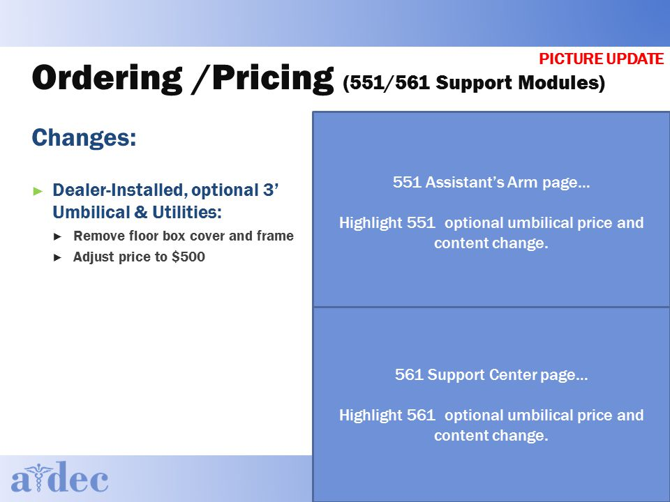 Ordering /Pricing (551/561 Support Modules) Changes: ► Dealer-Installed, optional 3' Umbilical & Utilities: ► Remove floor box cover and frame ► Adjust price to $500 551 Assistant's Arm page… Highlight 551 optional umbilical price and content change.
