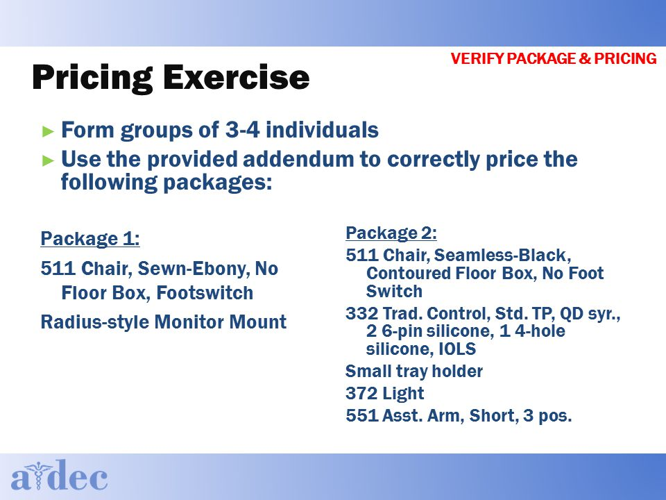 Pricing Exercise ► Form groups of 3-4 individuals ► Use the provided addendum to correctly price the following packages: Package 2: 511 Chair, Seamless-Black, Contoured Floor Box, No Foot Switch 332 Trad.