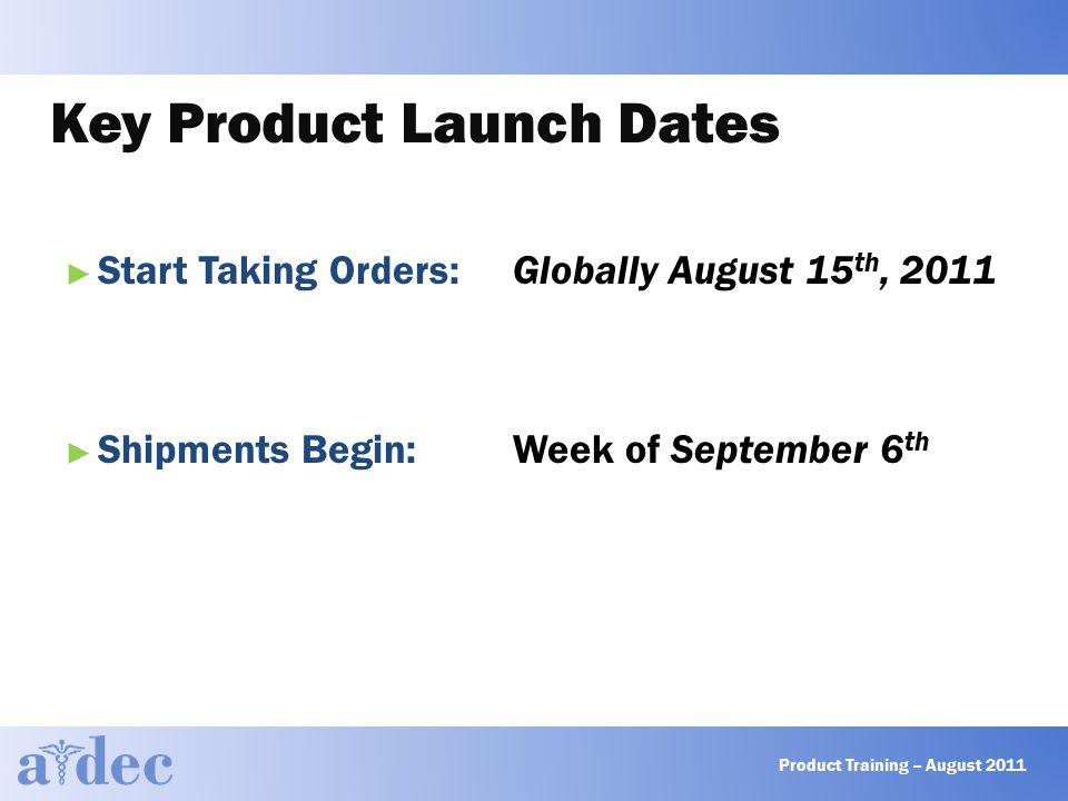 Key Product Launch Dates ► Start Taking Orders: Globally August 15 th, 2011 ► Shipments Begin: Week of September 6 th Product Training – August 2011