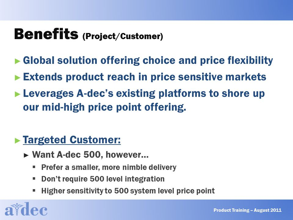 Benefits (Project/Customer) ► Global solution offering choice and price flexibility ► Extends product reach in price sensitive markets ► Leverages A-dec's existing platforms to shore up our mid-high price point offering.