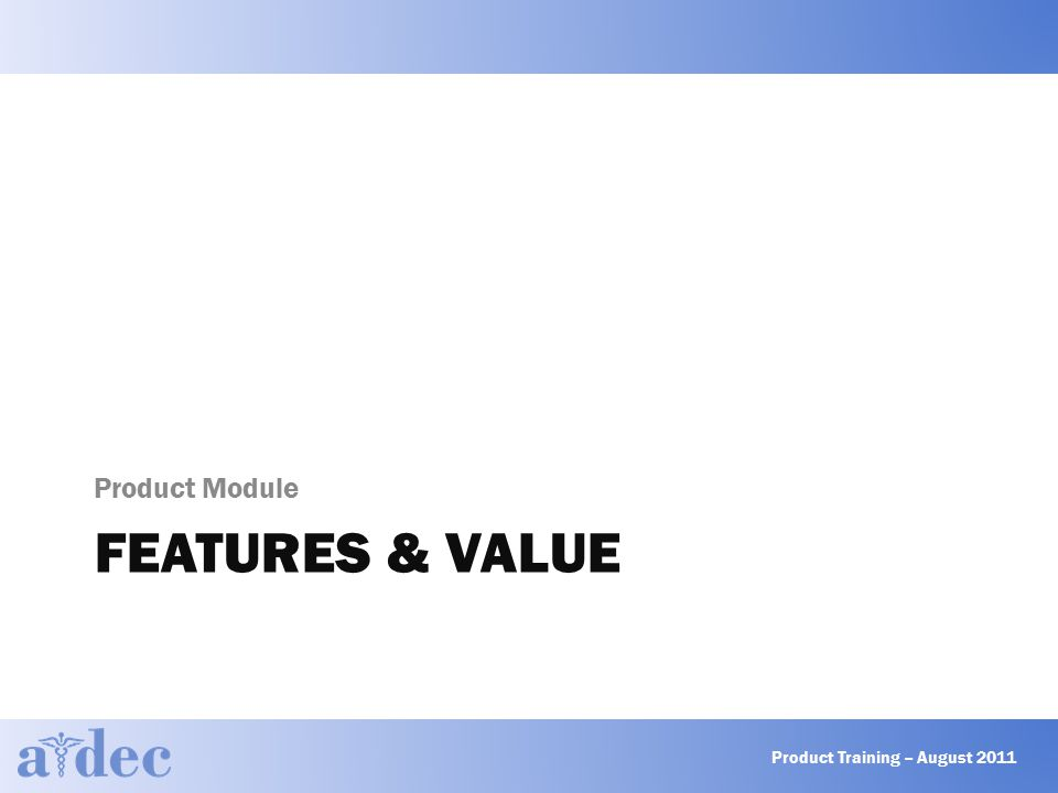 FEATURES & VALUE Product Module Product Training – August 2011