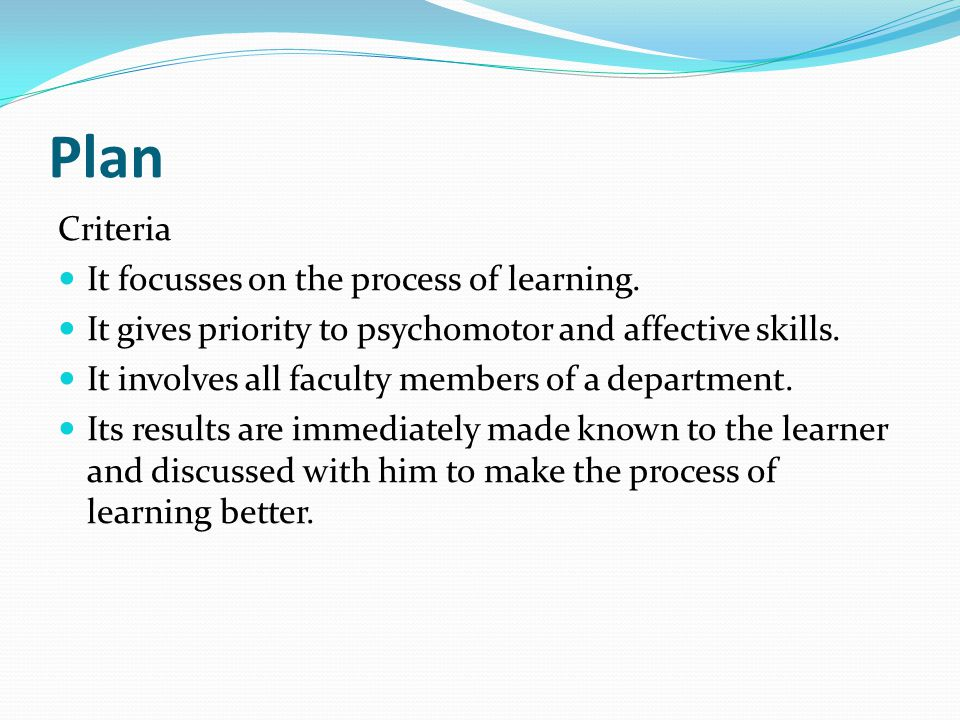 Plan Criteria It focusses on the process of learning. It gives priority to psychomotor and affective skills. It involves all faculty members of a depa