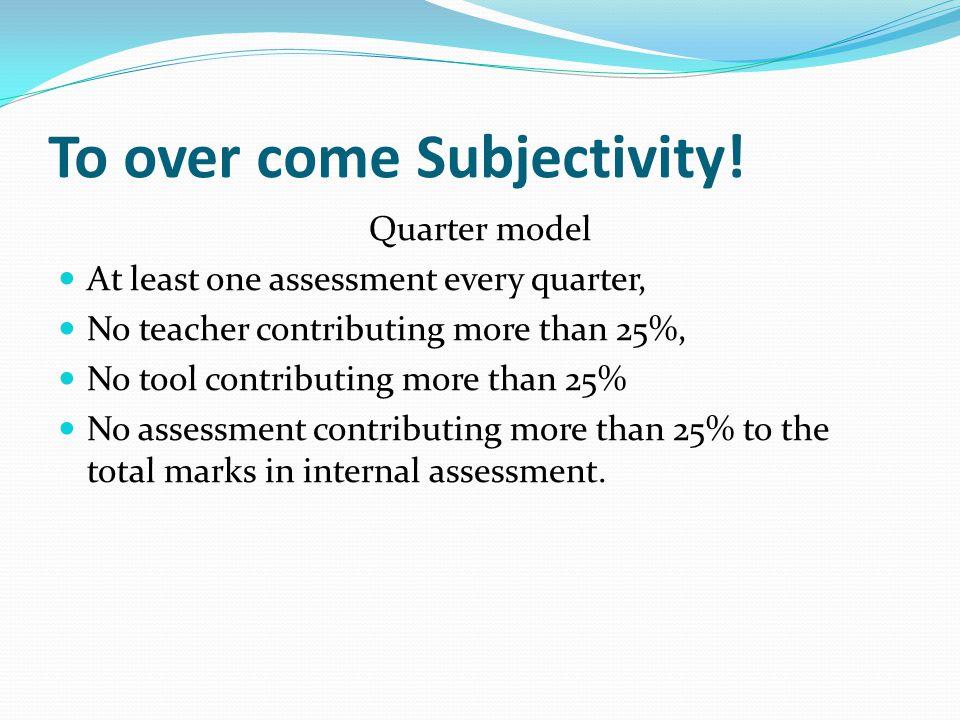 To over come Subjectivity! Quarter model At least one assessment every quarter, No teacher contributing more than 25%, No tool contributing more than