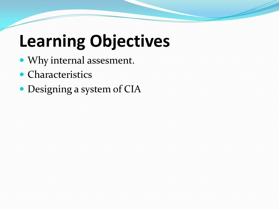 Learning Objectives Why internal assesment. Characteristics Designing a system of CIA