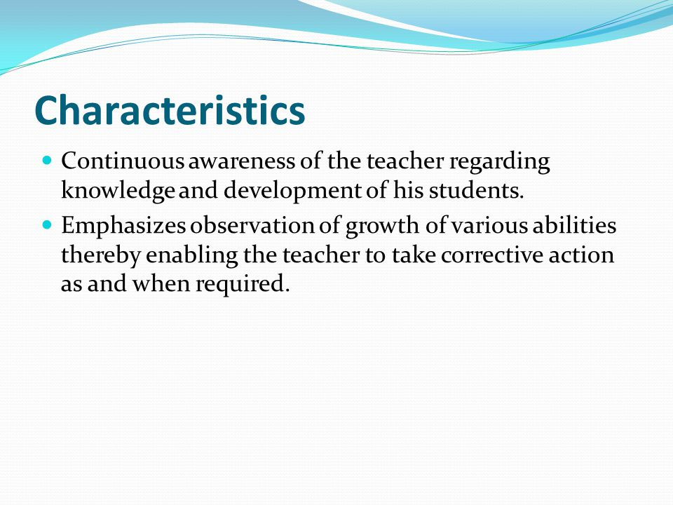 Characteristics Continuous awareness of the teacher regarding knowledge and development of his students. Emphasizes observation of growth of various a
