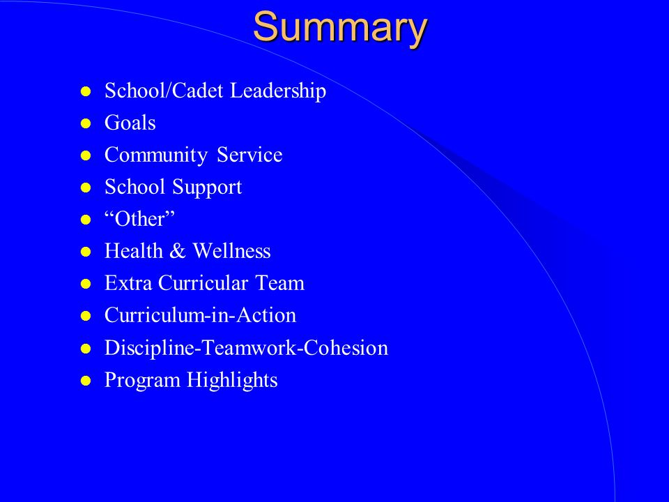 Summary l School/Cadet Leadership l Goals l Community Service l School Support l Other l Health & Wellness l Extra Curricular Team l Curriculum-in-Action l Discipline-Teamwork-Cohesion l Program Highlights