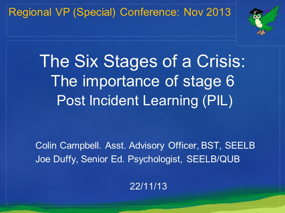 The Six Stages of a Crisis: The importance of stage 6 Post Incident Learning (PIL) Colin Campbell. Asst. Advisory Officer, BST, SEELB Joe Duffy, Senio