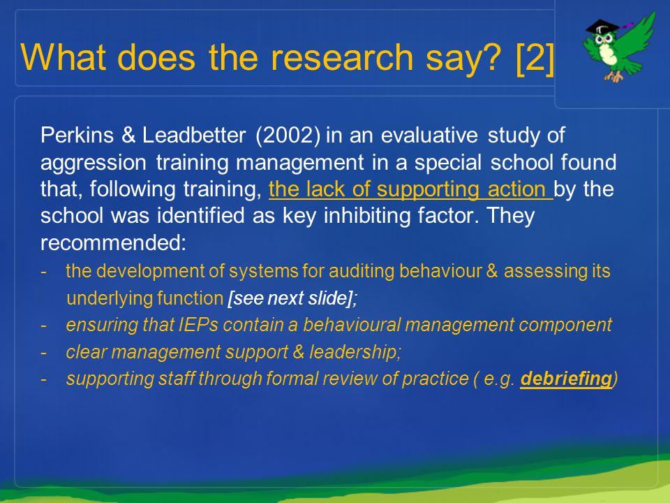 What does the research say? [2] Perkins & Leadbetter (2002) in an evaluative study of aggression training management in a special school found that, f