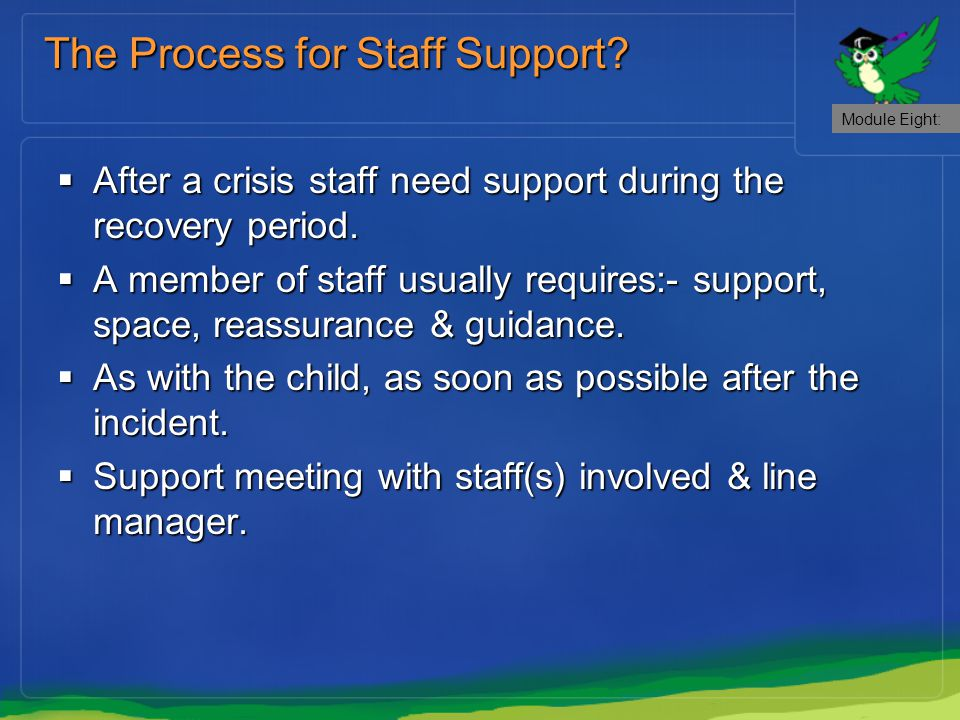  After a crisis staff need support during the recovery period.  A member of staff usually requires:- support, space, reassurance & guidance.  As wi