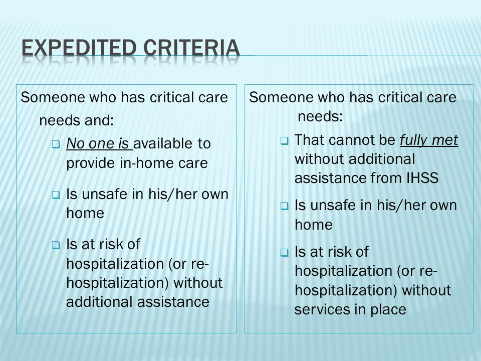 Someone who has critical care needs and:  No one is available to provide in-home care  Is unsafe in his/her own home  Is at risk of hospitalization (or re- hospitalization) without additional assistance Someone who has critical care needs:  That cannot be fully met without additional assistance from IHSS  Is unsafe in his/her own home  Is at risk of hospitalization (or re- hospitalization) without services in place