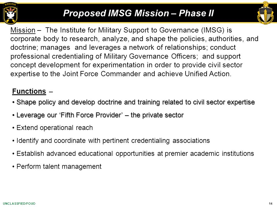 14UNCLASSFIED/FOUO Mission – The Institute for Military Support to Governance (IMSG) is corporate body to research, analyze, and shape the policies, a