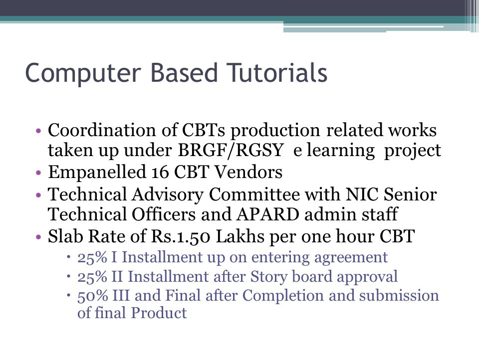 Computer Based Tutorials Coordination of CBTs production related works taken up under BRGF/RGSY e learning project Empanelled 16 CBT Vendors Technical Advisory Committee with NIC Senior Technical Officers and APARD admin staff Slab Rate of Rs.1.50 Lakhs per one hour CBT  25% I Installment up on entering agreement  25% II Installment after Story board approval  50% III and Final after Completion and submission of final Product