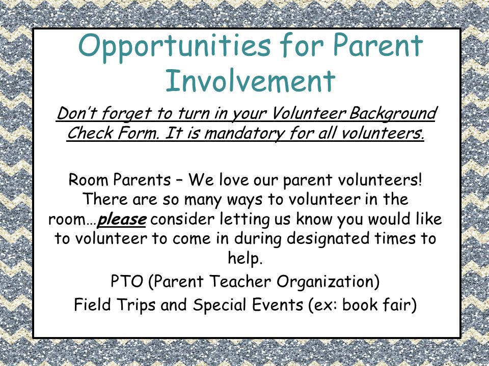 Opportunities for Parent Involvement Don't forget to turn in your Volunteer Background Check Form. It is mandatory for all volunteers. Room Parents –