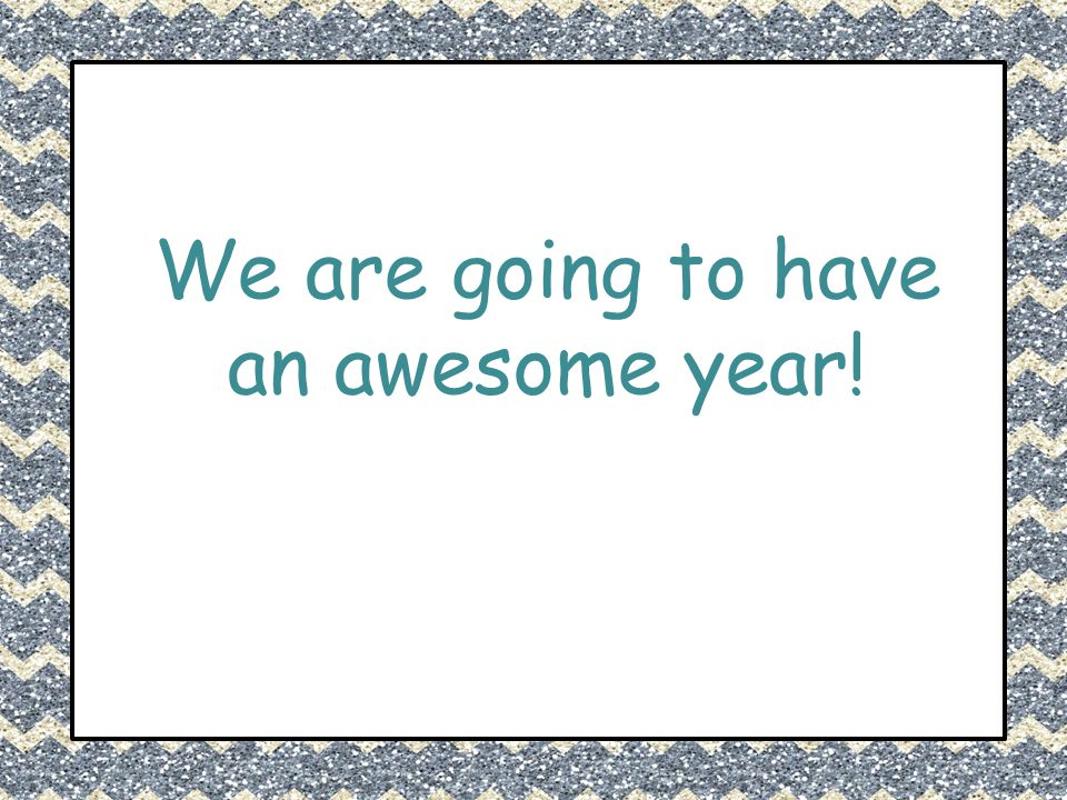 We are going to have an awesome year!