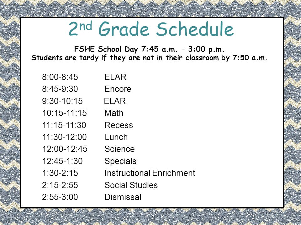 2 nd Grade Schedule FSHE School Day 7:45 a.m. – 3:00 p.m. Students are tardy if they are not in their classroom by 7:50 a.m. 8:00-8:45 ELAR 8:45-9:30