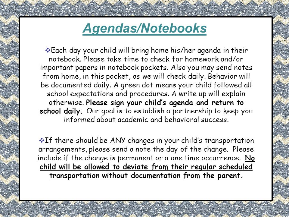 Agendas/Notebooks  Each day your child will bring home his/her agenda in their notebook. Please take time to check for homework and/or important pape
