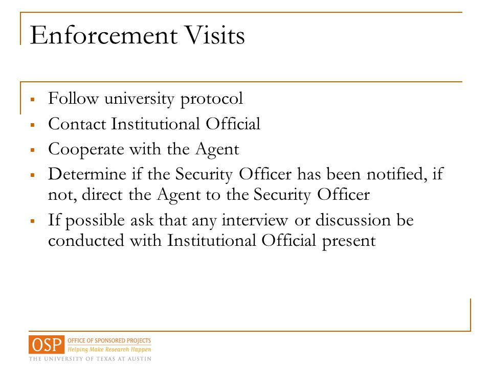 Enforcement Visits  Follow university protocol  Contact Institutional Official  Cooperate with the Agent  Determine if the Security Officer has be