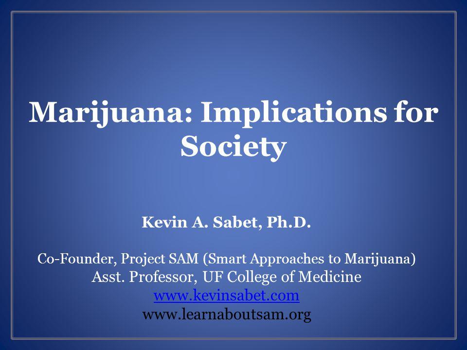 Marijuana: Implications for Society Kevin A. Sabet, Ph.D.