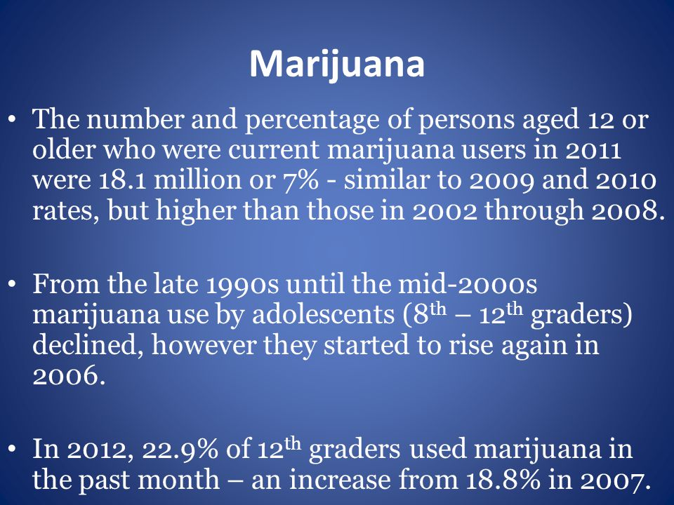 Marijuana The number and percentage of persons aged 12 or older who were current marijuana users in 2011 were 18.1 million or 7% - similar to 2009 and 2010 rates, but higher than those in 2002 through 2008.
