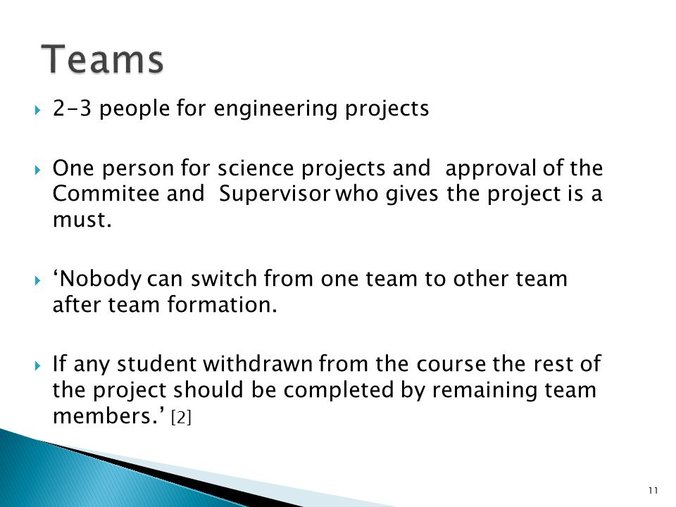  2-3 people for engineering projects  One person for science projects and approval of the Commitee and Supervisor who gives the project is a must. 
