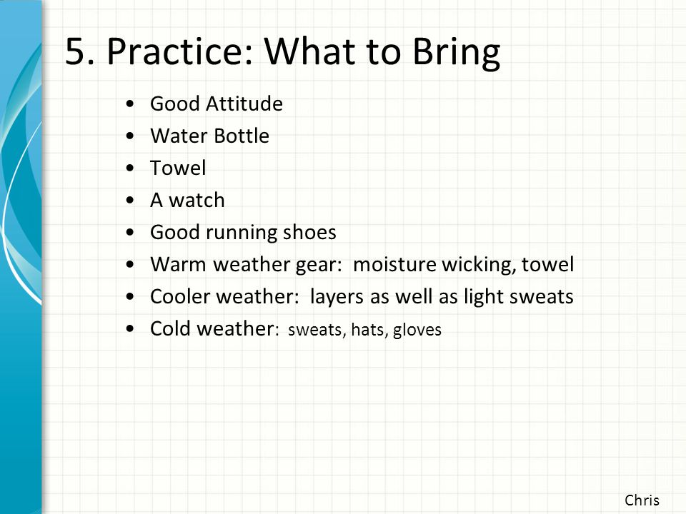 5. Practice: What to Bring Good Attitude Water Bottle Towel A watch Good running shoes Warm weather gear: moisture wicking, towel Cooler weather: laye