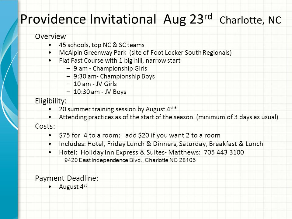 Providence Invitational Aug 23 rd Charlotte, NC Overview 45 schools, top NC & SC teams McAlpin Greenway Park (site of Foot Locker South Regionals) Flat Fast Course with 1 big hill, narrow start –9 am - Championship Girls –9:30 am- Championship Boys –10 am - JV Girls –10:30 am - JV Boys Eligibility: 20 summer training session by August 4 st * Attending practices as of the start of the season (minimum of 3 days as usual) Costs: $75 for 4 to a room; add $20 if you want 2 to a room Includes: Hotel, Friday Lunch & Dinners, Saturday, Breakfast & Lunch Hotel: Holiday Inn Express & Suites- Matthews: 705 443 3100 9420 East Independence Blvd., Charlotte NC 28105 Payment Deadline: August 4 st