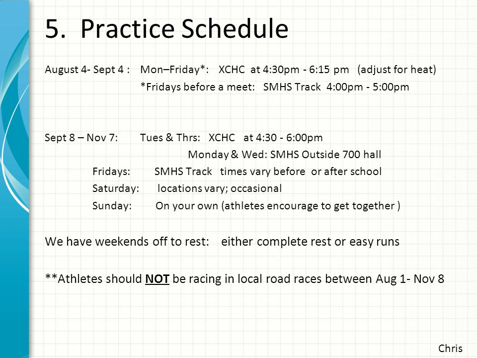 5. Practice Schedule Chris August 4- Sept 4 : Mon–Friday*: XCHC at 4:30pm - 6:15 pm (adjust for heat) *Fridays before a meet: SMHS Track 4:00pm - 5:00