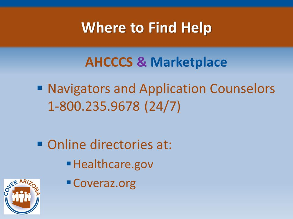Where to Find Help AHCCCS & Marketplace  Navigators and Application Counselors 1-800.235.9678 (24/7)  Online directories at:  Healthcare.gov  Coveraz.org