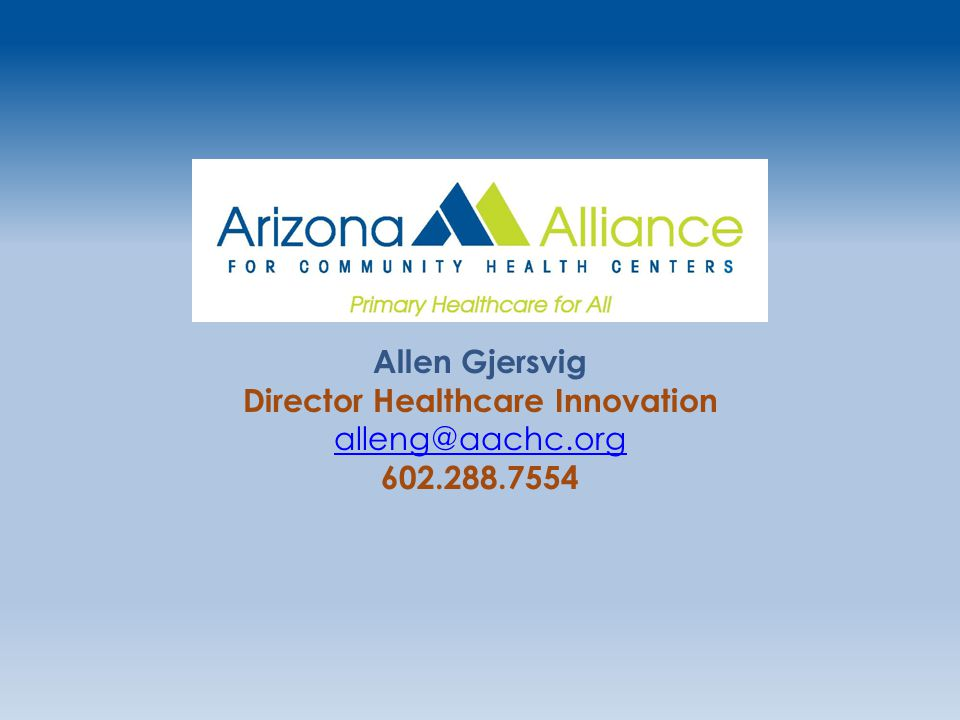 Allen Gjersvig Director Healthcare Innovation alleng@aachc.org 602.288.7554