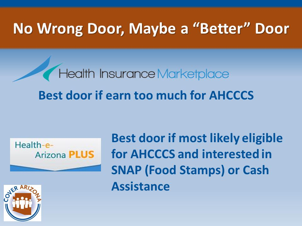 Best door if earn too much for AHCCCS No Wrong Door, Maybe a Better Door Best door if most likely eligible for AHCCCS and interested in SNAP (Food Stamps) or Cash Assistance
