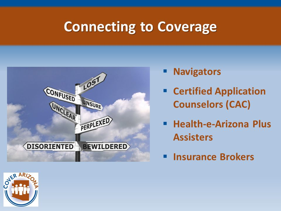  Arizona Alliance for Community Health Centers, Statewide  Arizona Board of Regents, University of Arizona The Center for Rural Health, Tucson  Campesinos Sin Fronteras, Inc., Yuma County  Greater Phoenix Urban League, Inc., Maricopa, Pinal and Pima Counties Navigators Entities