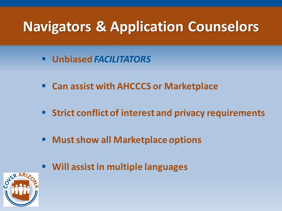  Unbiased FACILITATORS  Can assist with AHCCCS or Marketplace  Strict conflict of interest and privacy requirements  Must show all Marketplace options  Will assist in multiple languages Navigators & Application Counselors