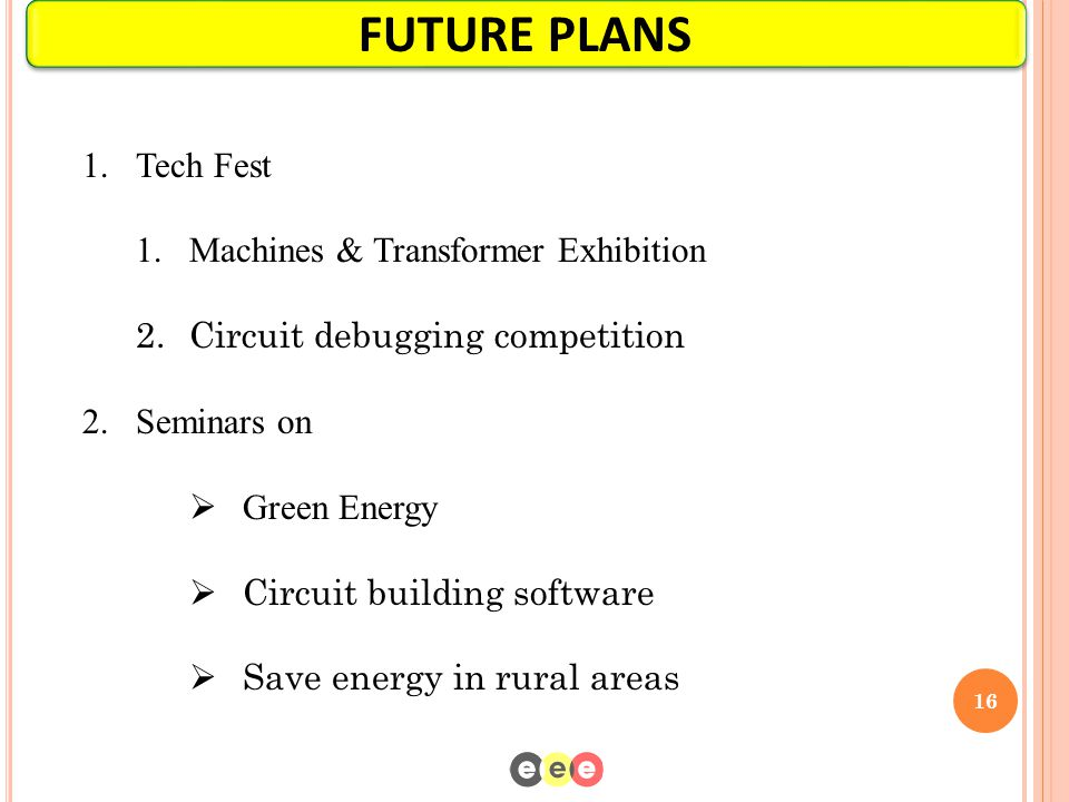 16 FUTURE PLANS 1.Tech Fest 1.Machines & Transformer Exhibition 2.Circuit debugging competition 2.Seminars on  Green Energy  Circuit building softwa