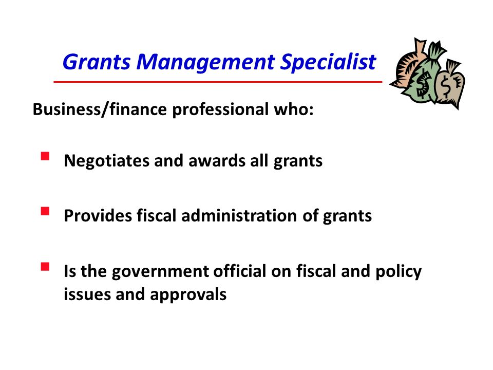 Grants Management Specialist Business/finance professional who:  Negotiates and awards all grants  Provides fiscal administration of grants  Is the