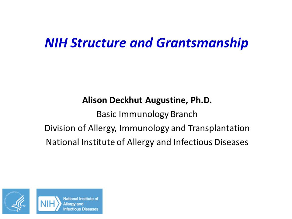 NIH Structure and Grantsmanship Alison Deckhut Augustine, Ph.D. Basic Immunology Branch Division of Allergy, Immunology and Transplantation National I