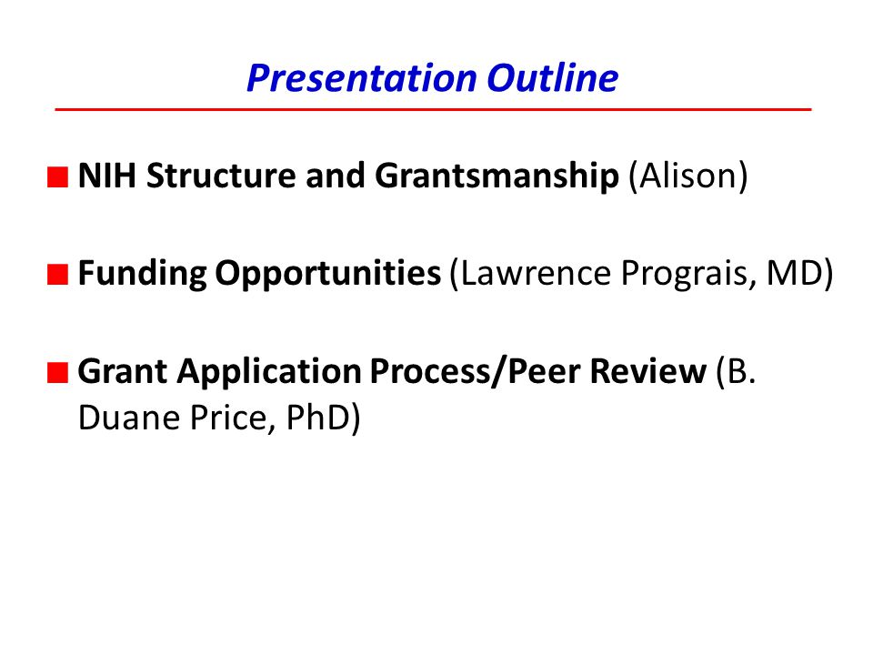 Presentation Outline ■ NIH Structure and Grantsmanship (Alison) ■ Funding Opportunities (Lawrence Prograis, MD) ■ Grant Application Process/Peer Revie