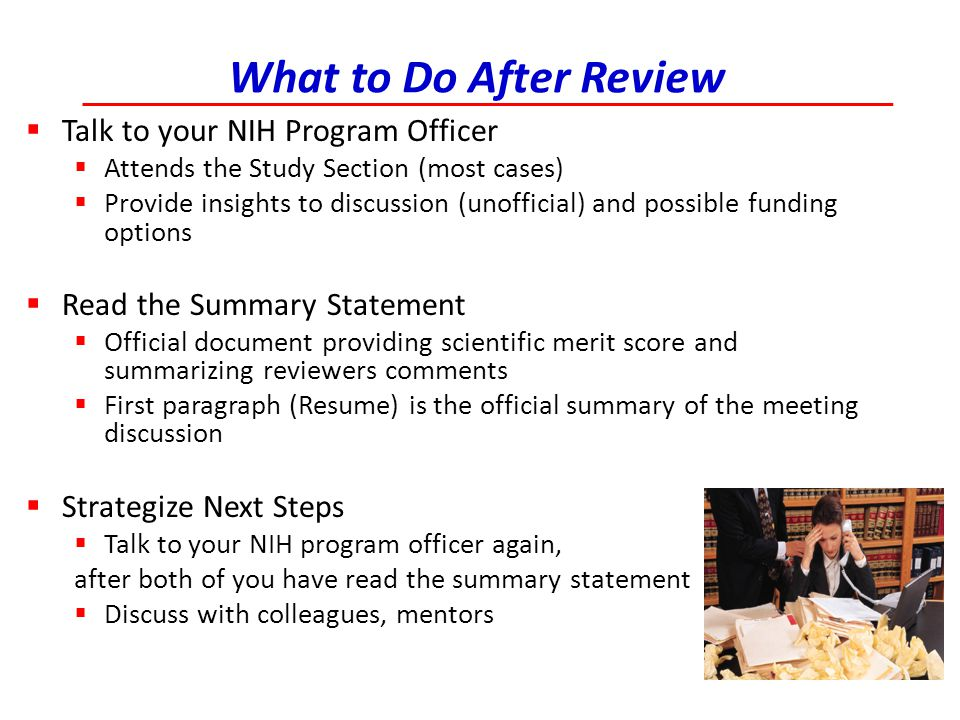 What to Do After Review  Talk to your NIH Program Officer  Attends the Study Section (most cases)  Provide insights to discussion (unofficial) and