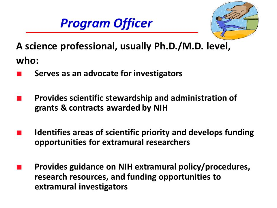 Program Officer A science professional, usually Ph.D./M.D. level, who: ■ Serves as an advocate for investigators ■ Provides scientific stewardship and