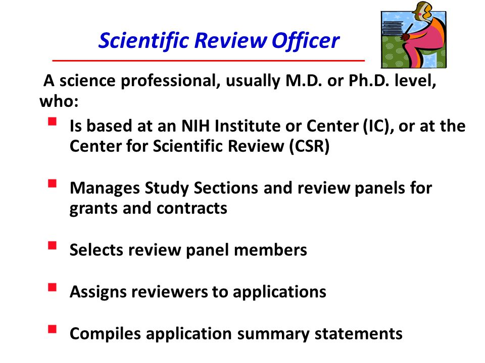 What to Do After Review  Talk to your NIH Program Officer  Attends the Study Section (most cases)  Provide insights to discussion (unofficial) and possible funding options  Read the Summary Statement  Official document providing scientific merit score and summarizing reviewers comments  First paragraph (Resume) is the official summary of the meeting discussion  Strategize Next Steps  Talk to your NIH program officer again, after both of you have read the summary statement  Discuss with colleagues, mentors