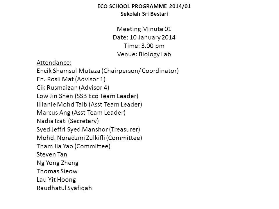 ECO SCHOOL PROGRAMME 2014/01 Sekolah Sri Bestari Meeting Minute 01 Date: 10 January 2014 Time: 3.00 pm Venue: Biology Lab Attendance: Encik Shamsul Mutaza (Chairperson/ Coordinator) En.