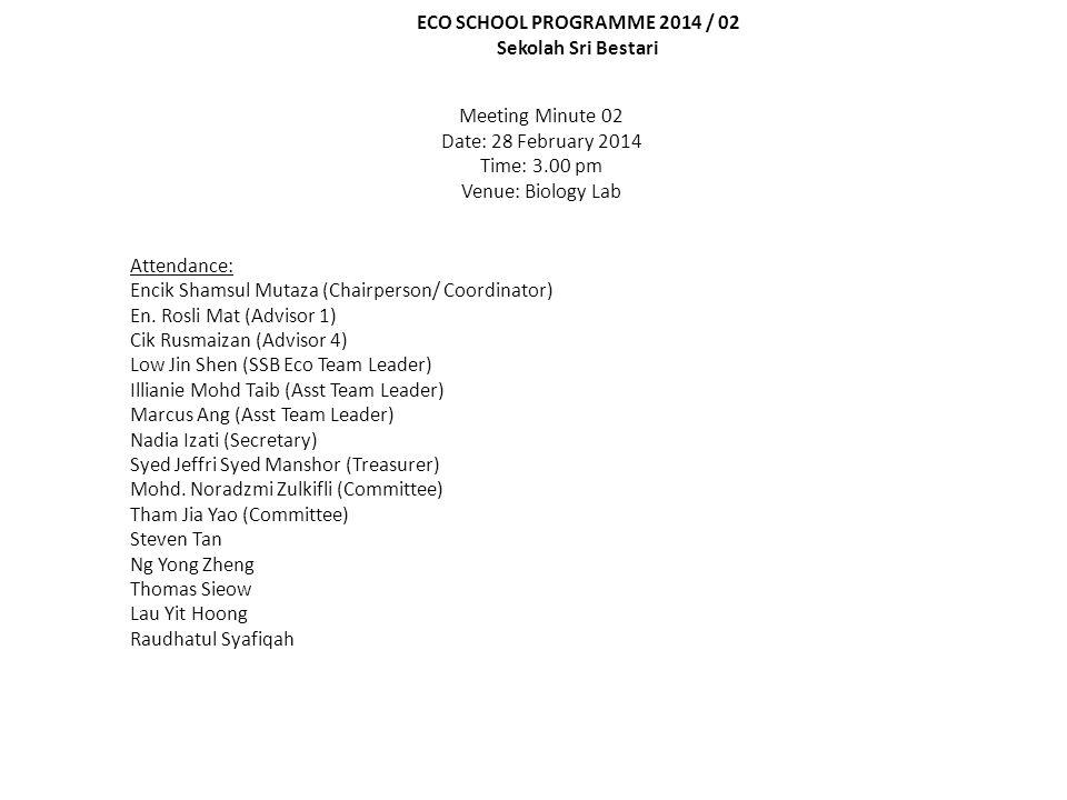 ECO SCHOOL PROGRAMME 2014 / 02 Sekolah Sri Bestari Meeting Minute 02 Date: 28 February 2014 Time: 3.00 pm Venue: Biology Lab Attendance: Encik Shamsul Mutaza (Chairperson/ Coordinator) En.