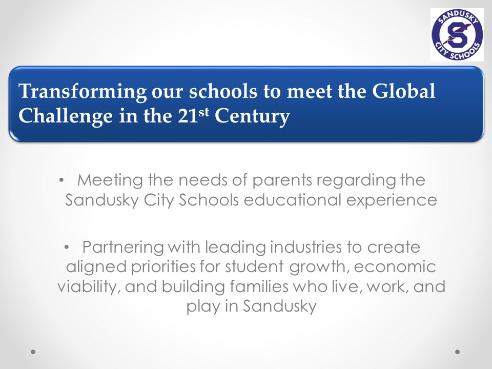 Transforming our schools to meet the Global Challenge in the 21 st Century Meeting the needs of parents regarding the Sandusky City Schools educational experience Partnering with leading industries to create aligned priorities for student growth, economic viability, and building families who live, work, and play in Sandusky