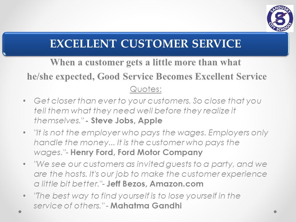 EXCELLENT CUSTOMER SERVICE When a customer gets a little more than what he/she expected, Good Service Becomes Excellent Service Quotes: Get closer than ever to your customers.