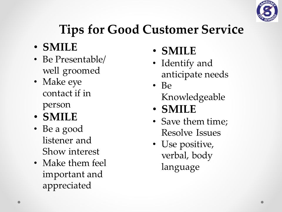 Tips for Good Customer Servi c e SMILE Be Presentable/ well groomed Make eye contact if in person SMILE Be a good listener and Show interest Make them feel important and appreciated SMILE Identify and anticipate needs Be Knowledgeable SMILE Save them time; Resolve Issues Use positive, verbal, body language