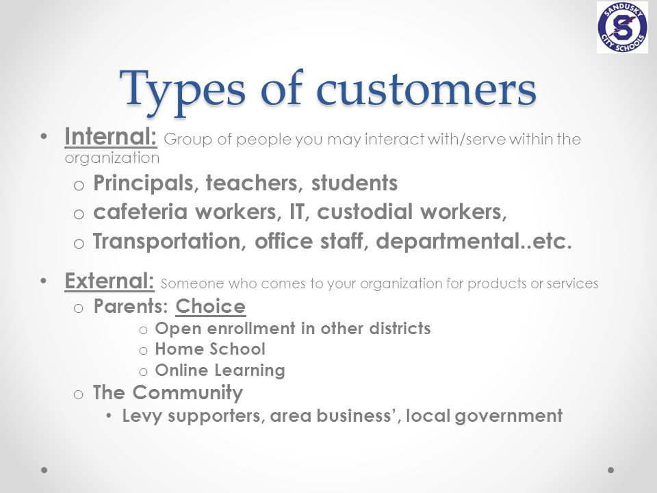 Types of customers Internal: Group of people you may interact with/serve within the organization o Principals, teachers, students o cafeteria workers, IT, custodial workers, o Transportation, office staff, departmental..etc.