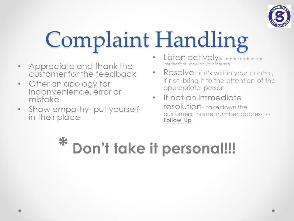 Complaint Handling Appreciate and thank the customer for the feedback Offer an apology for inconvenience, error or mistake Show empathy- put yourself in their place Listen actively (in person: nod; phone: interjections showing your interest) Resolve- if it's within your control, if not, bring it to the attention of the appropriate person If not an immediate resolution- take down the customers: name, number, address to Follow Up * Don't take it personal!!!
